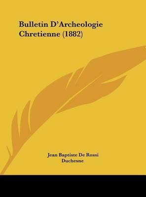 Bulletin D'Archeologie Chretienne (1882) by Jean Baptiste De Rossi