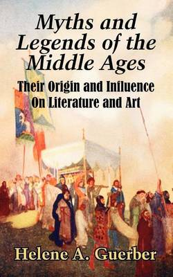Myths and Legends of the Middle Ages: Their Origin and Influence on Literature and Art by Helene A Guerber