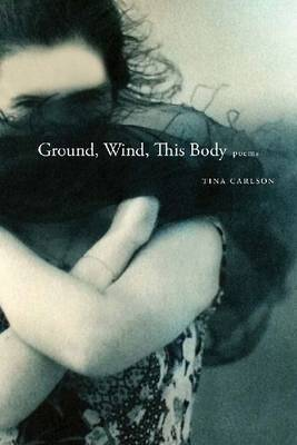 Ground, Wind, This Body by Tina Carlson