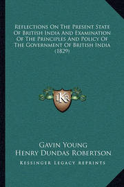 Reflections on the Present State of British India and Examination of the Principles and Policy of the Government of British India (1829) by Gavin Young