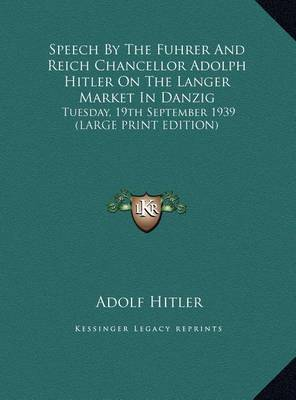 Speech by the Fuhrer and Reich Chancellor Adolph Hitler on the Langer Market in Danzig: Tuesday, 19th September 1939 (Large Print Edition) by Adolf Hitler