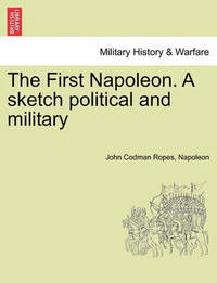 The First Napoleon. a Sketch Political and Military by John Codman Ropes