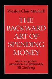 The Backward Art of Spending Money by Wesley Clair Mitchell