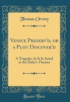 Venice Preserv'd, or a Plot Discover'd by Thomas Otway