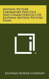 Motion Picture Laboratory Practice and Characteristics of Eastman Motion Picture Films by Eastman Kodak Company