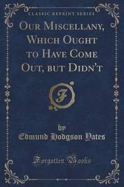 Our Miscellany, Which Ought to Have Come Out, But Didn't (Classic Reprint) by Edmund Hodgson Yates