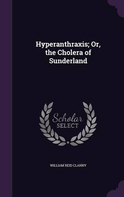 Hyperanthraxis; Or, the Cholera of Sunderland by William Reid Clanny