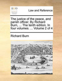 The Justice of the Peace, and Parish Officer. by Richard Burn, ... the Tenth Edition. in Four Volumes. ... Volume 2 of 4 by Richard Burn
