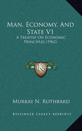 Man, Economy, and State V1: A Treatise on Economic Principles (1962) by Murray N Rothbard
