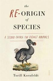 The Re-Origin of Species: A Second Chance for Extinct Animals by Torill Kornfeldt