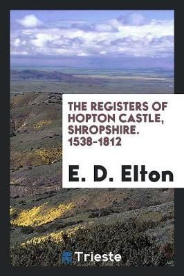 The Registers of Hopton Castle, Shropshire. 1538-1812 by E D Elton image