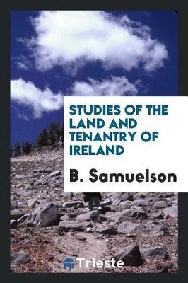 Studies of the Land and Tenantry of Ireland by B Samuelson
