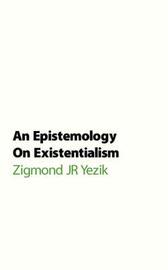 An Epistemology on Existentialism by Zigmond JR Yezik image
