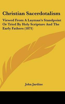 Christian Sacerdotalism: Viewed From A Layman's Standpoint Or Tried By Holy Scripture And The Early Fathers (1871) by John Jardine image