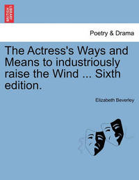 The Actress's Ways and Means to Industriously Raise the Wind ... Sixth Edition. by Elizabeth Beverley