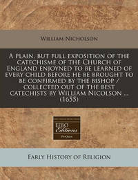 A Plain, But Full Exposition of the Catechisme of the Church of England Enjoyned to Be Learned of Every Child Before He Be Brought to Be Confirmed by the Bishop / Collected Out of the Best Catechists by William Nicolson ... (1655) by William Nicholson