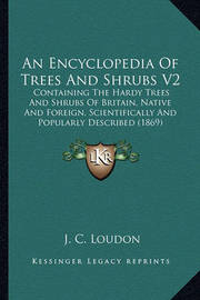An Encyclopedia of Trees and Shrubs V2: Containing the Hardy Trees and Shrubs of Britain, Native and Foreign, Scientifically and Popularly Described (1869) by J C Loudon
