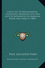 Check List of Bibliographies, Catalogues, Reference-Lists and Lists of Authorities of American Books and Subjects (1889) by Paul Leicester Ford