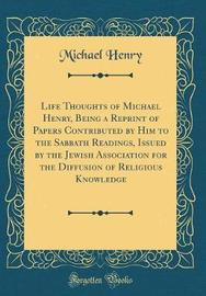 Life Thoughts of Michael Henry, Being a Reprint of Papers Contributed by Him to the Sabbath Readings, Issued by the Jewish Association for the Diffusion of Religious Knowledge (Classic Reprint) by Michael Henry image