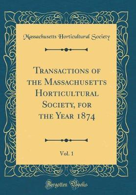 Transactions of the Massachusetts Horticultural Society, for the Year 1874, Vol. 1 (Classic Reprint) by Massachusetts Horticultural Society
