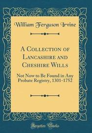 A Collection of Lancashire and Cheshire Wills by William Ferguson Irvine