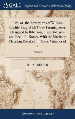 Life; Or, the Adventures of William Ramble, Esq. with Three Frontispieces, Designed by Ibbetson, ... and Two New and Beautiful Songs, with the Music by Pleyel and Sterkel. in Three Volumes of 3; Volume 1 by John Trusler