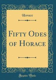 Fifty Odes of Horace (Classic Reprint) by Horace Horace