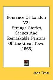 Romance Of London V2: Strange Stories, Scenes And Remarkable Persons Of The Great Town (1865) by John Timbs image
