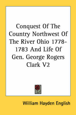 Conquest Of The Country Northwest Of The River Ohio 1778-1783 And Life Of Gen. George Rogers Clark V2 by William Hayden English
