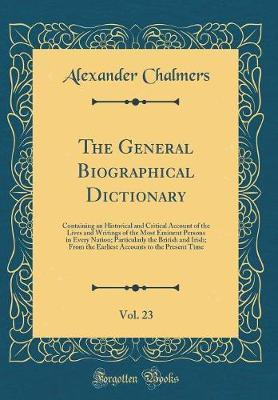 The General Biographical Dictionary, Vol. 23 by Alexander Chalmers