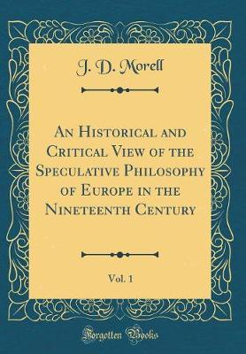 An Historical and Critical View of the Speculative Philosophy of Europe in the Nineteenth Century, Vol. 1 (Classic Reprint) by J.D. Morell