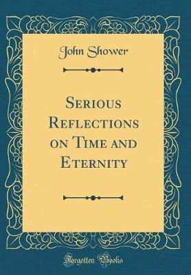 Serious Reflections on Time and Eternity (Classic Reprint) by John Shower