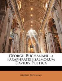 Georgii Buchanani ...: Paraphrasis Psalmorum Davidis Poetica by George Buchanan