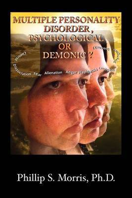Multiple Personality Disorder, Psychological or Demonic? by Phillip Spencer Morris