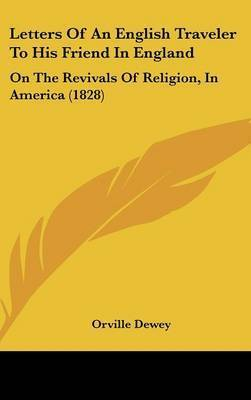 Letters Of An English Traveler To His Friend In England: On The Revivals Of Religion, In America (1828) by Orville Dewey
