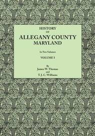 History of Allegany County, Maryland. to This Is Added a Biographical and Genealogical Record of Representative Families, Prepared from Data Obtained from Original Sources of Information. in Two Volumes. Volume I by James W. Thomas