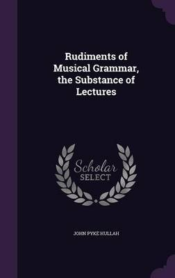 Rudiments of Musical Grammar, the Substance of Lectures by John Pyke Hullah