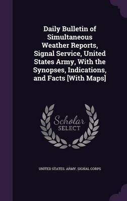 Daily Bulletin of Simultaneous Weather Reports, Signal Service, United States Army, with the Synopses, Indications, and Facts [With Maps]