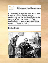 A Dictionary, English-Latin, and Latin-English; Containing All Things Necessary for the Translating of Either Language Into the Other. ... the Twelfth Edition, Corrected. by Elisha Coles, ... Volume 2 of 2 by Elisha Coles Jr