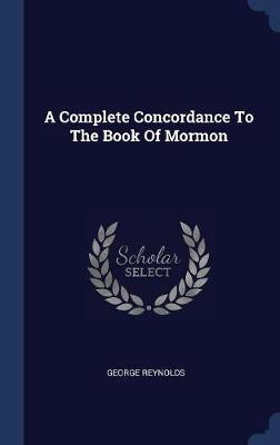 A Complete Concordance to the Book of Mormon by George Reynolds