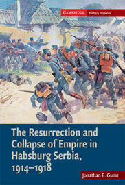 The Resurrection and Collapse of Empire in Habsburg Serbia, 1914-1918: Volume 1 by Jonathan E. Gumz image