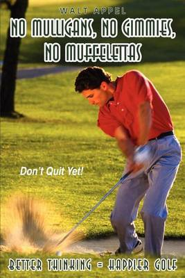No Mulligans, No Gimmies, No Muffelettas: Better Thinking = Happier Golf by Walt Appel