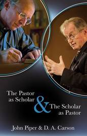 The Pastor as Scholar & the Scholar as Pastor by John Piper