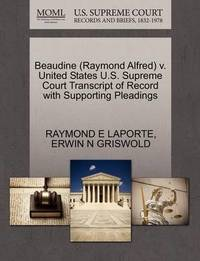 Beaudine (Raymond Alfred) V. United States U.S. Supreme Court Transcript of Record with Supporting Pleadings by Raymond E Laporte