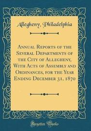Annual Reports of the Several Departments of the City of Allegheny, with Acts of Assembly and Ordinances, for the Year Ending December 31, 1870 (Classic Reprint) by Allegheny Philadelphia