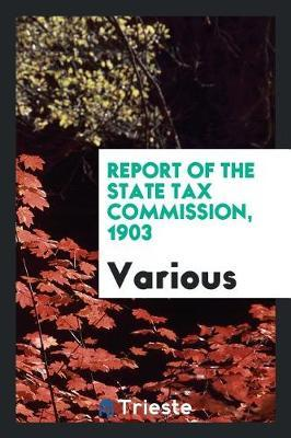 Report of the State Tax Commission, 1903 by Various ~ image