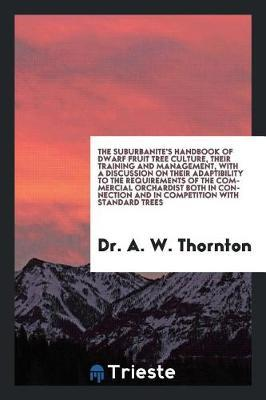 The Suburbanite's Handbook of Dwarf Fruit Tree Culture, Their Training and Management, with a Discussion on Their Adaptibility to the Requirements of the Commercial Orchardist Both in Connection and in Competition with Standard Trees by Dr a W Thornton