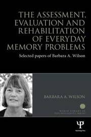 The Assessment, Evaluation and Rehabilitation of Everyday Memory Problems by Barbara A Wilson