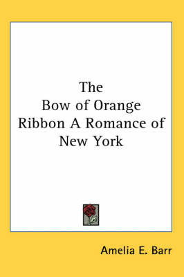 The Bow of Orange Ribbon A Romance of New York by Amelia E Barr image