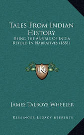 Tales from Indian History: Being the Annals of India Retold in Narratives (1881) by James Talboys Wheeler